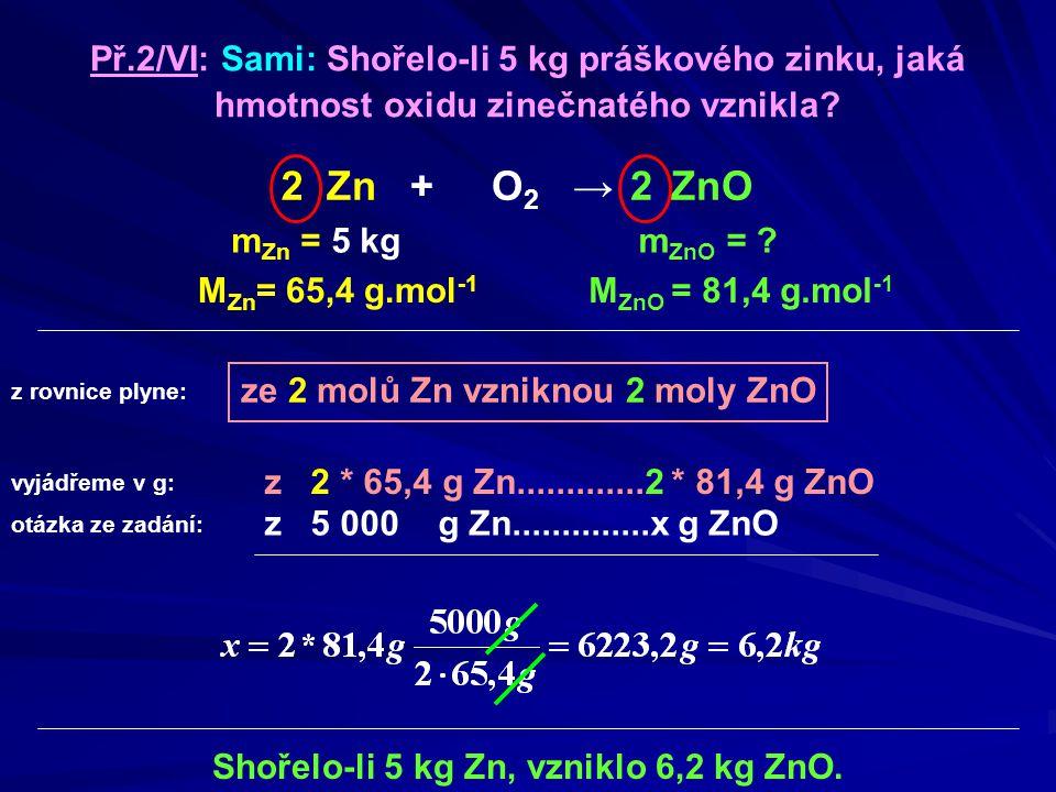 ze 2 molů Zn vzniknou 2 moly ZnO m Zn = 5 kg M ZnO = 81,4 g.mol -1 Shořelo-li 5 kg Zn, vzniklo 6,2 kg ZnO. Př.2/VI: Sami: Shořelo-li 5 kg práškového z