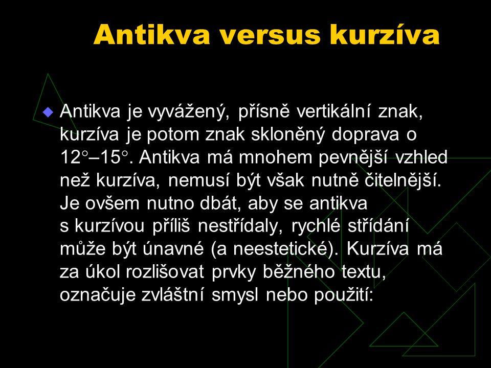 Antikva versus kurzíva  Antikva je vyvážený, přísně vertikální znak, kurzíva je potom znak skloněný doprava o 12  –15 . Antikva má mnohem pevnější