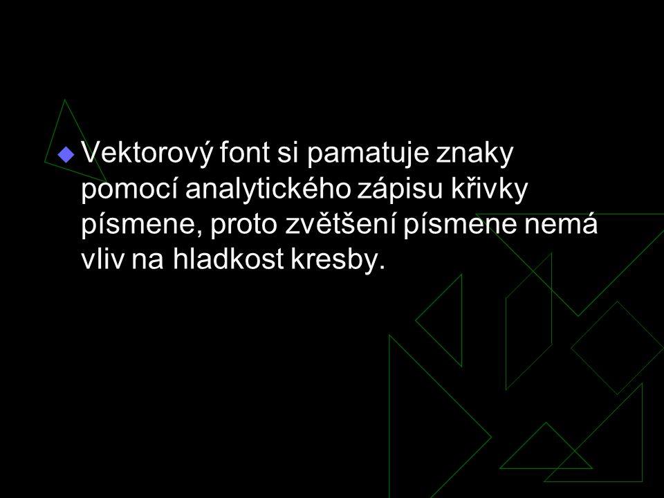  Vektorový font si pamatuje znaky pomocí analytického zápisu křivky písmene, proto zvětšení písmene nemá vliv na hladkost kresby.