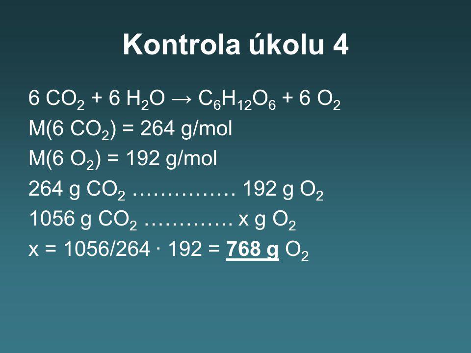 Kontrola úkolu 4 6 CO 2 + 6 H 2 O → C 6 H 12 O 6 + 6 O 2 M(6 CO 2 ) = 264 g/mol M(6 O 2 ) = 192 g/mol 264 g CO 2 …………… 192 g O 2 1056 g CO 2 …………. x g