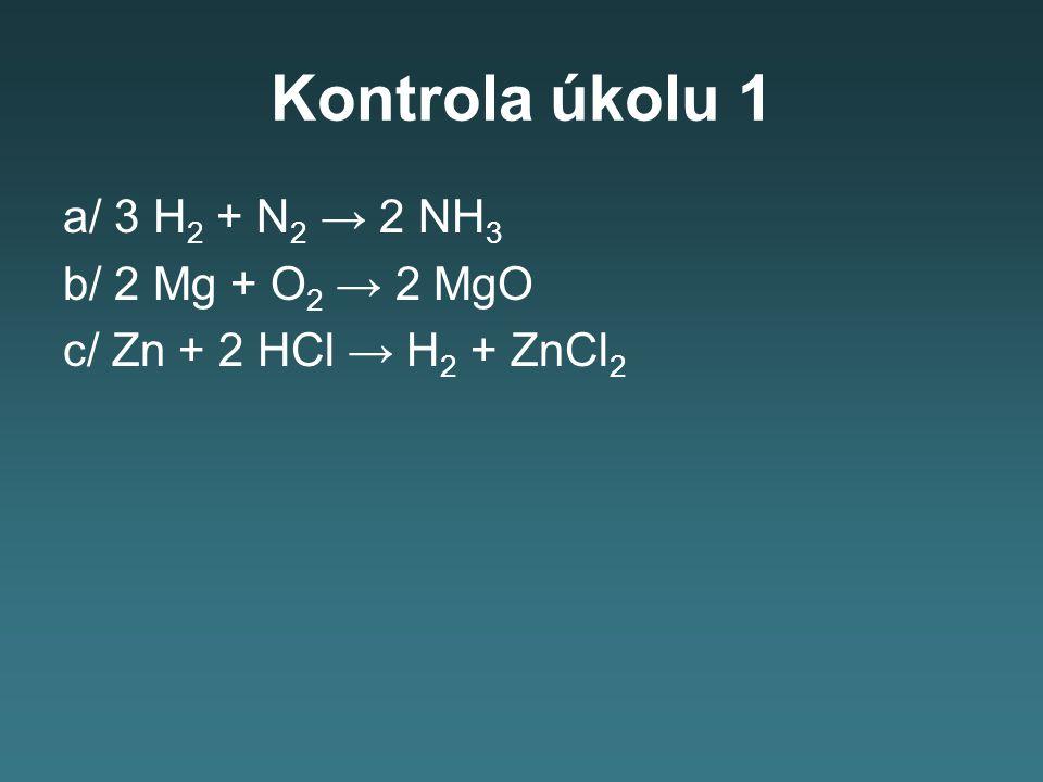 Kontrola úkolu 1 a/ 3 H 2 + N 2 → 2 NH 3 b/ 2 Mg + O 2 → 2 MgO c/ Zn + 2 HCl → H 2 + ZnCl 2