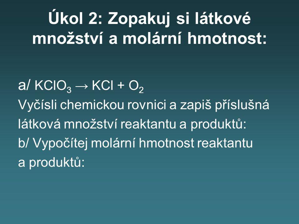 Úkol 2: Zopakuj si látkové množství a molární hmotnost: a/ KClO 3 → KCl + O 2 Vyčísli chemickou rovnici a zapiš příslušná látková množství reaktantu a