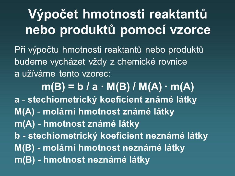 Výpočet hmotnosti reaktantů nebo produktů pomocí vzorce Při výpočtu hmotnosti reaktantů nebo produktů budeme vycházet vždy z chemické rovnice a užívám