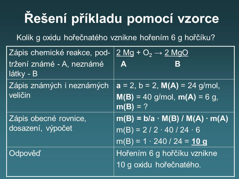 Řešení příkladu pomocí vzorce Zápis chemické reakce, pod- tržení známé - A, neznámé látky - B 2 Mg + O 2 → 2 MgO A B Zápis známých i neznámých veličin