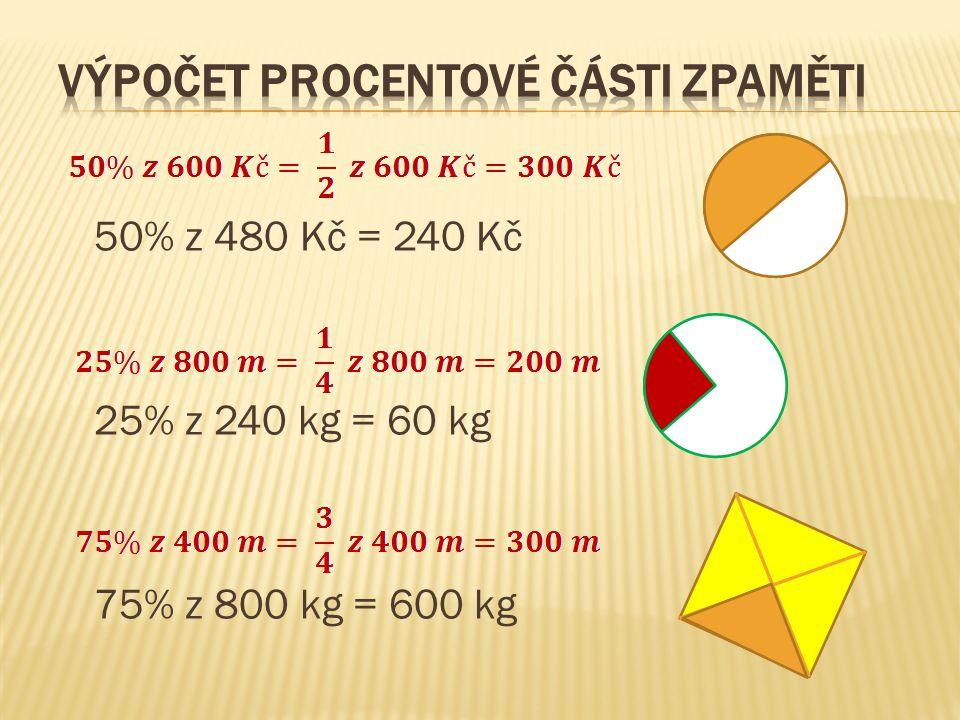 50% z 480 Kč = 240 Kč 25% z 240 kg = 60 kg 75% z 800 kg = 600 kg