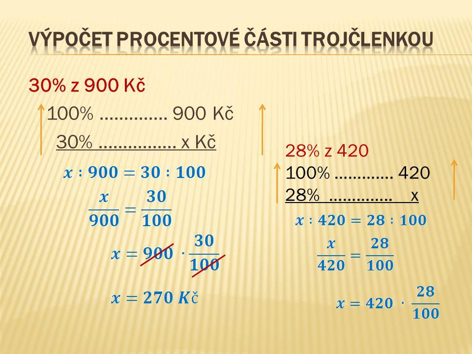 30% z 900 Kč 100% ………….. 900 Kč 30% ……………. x Kč 28% z 420 100% …………. 420 28% ………….. x
