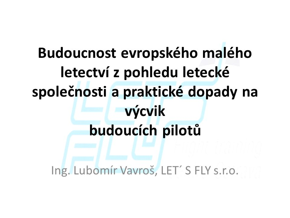 Budoucnost evropského malého letectví z pohledu letecké společnosti a praktické dopady na výcvik budoucích pilotů Ing. Lubomír Vavroš, LET´ S FLY s.r.