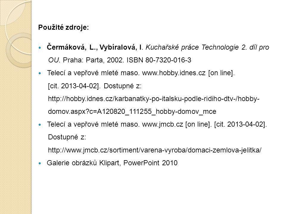 Použité zdroje:  Čermáková, L., Vybíralová, I. Kuchařské práce Technologie 2. díl pro OU. Praha: Parta, 2002. ISBN 80-7320-016-3  Telecí a vepřové m