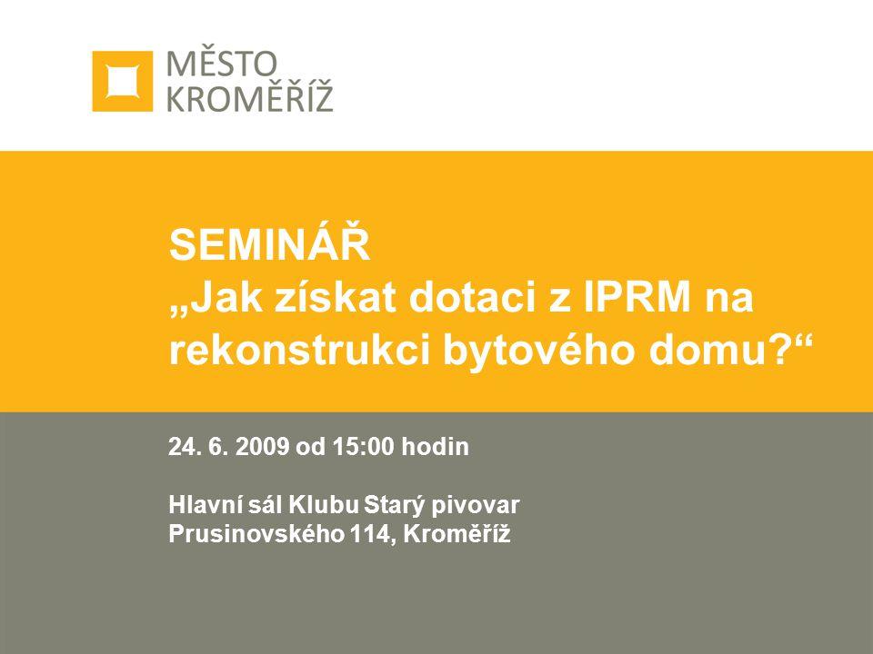 """SEMINÁŘ """"Jak získat dotaci z IPRM na rekonstrukci bytového domu?"""" 24. 6. 2009 od 15:00 hodin Hlavní sál Klubu Starý pivovar Prusinovského 114, Kroměří"""