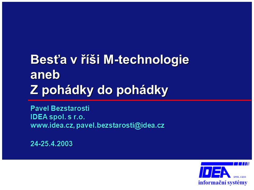 Besťa v říši M-technologie aneb Z pohádky do pohádky Pavel Bezstarosti IDEA spol. s r.o. www.idea.cz, pavel.bezstarosti@idea.cz 24-25.4.2003