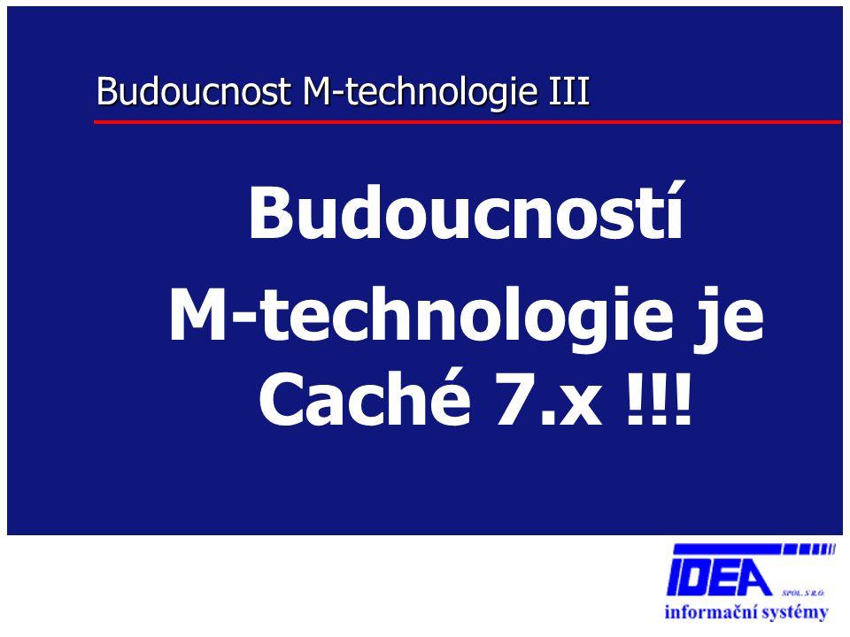 Budoucnost M-technologie III Budoucností M-technologie je Caché 7.x !!!