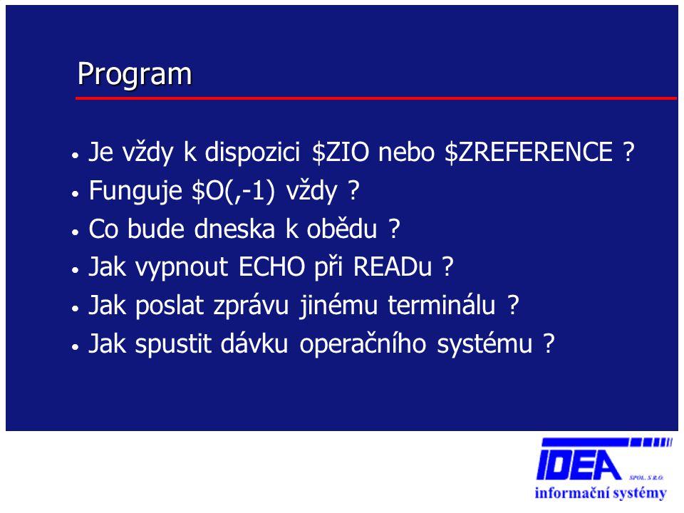 Program • Je vždy k dispozici $ZIO nebo $ZREFERENCE ? • Funguje $O(,-1) vždy ? • Co bude dneska k obědu ? • Jak vypnout ECHO při READu ? • Jak poslat