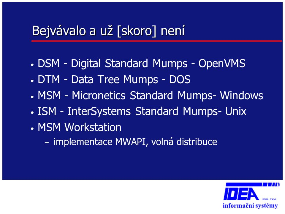 Bejvávalo a už [skoro] není • DSM - Digital Standard Mumps - OpenVMS • DTM - Data Tree Mumps - DOS • MSM - Micronetics Standard Mumps- Windows • ISM - InterSystems Standard Mumps- Unix • MSM Workstation – implementace MWAPI, volná distribuce