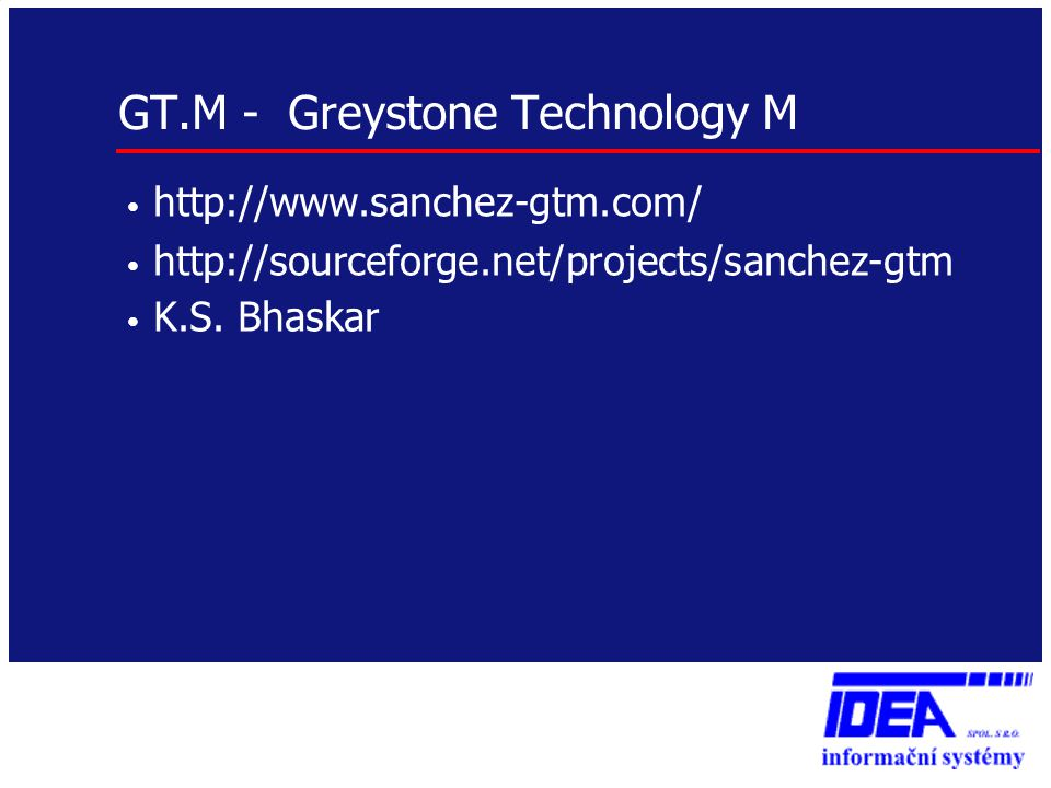 GT.M - Greystone Technology M • http://www.sanchez-gtm.com/ • http://sourceforge.net/projects/sanchez-gtm • K.S.