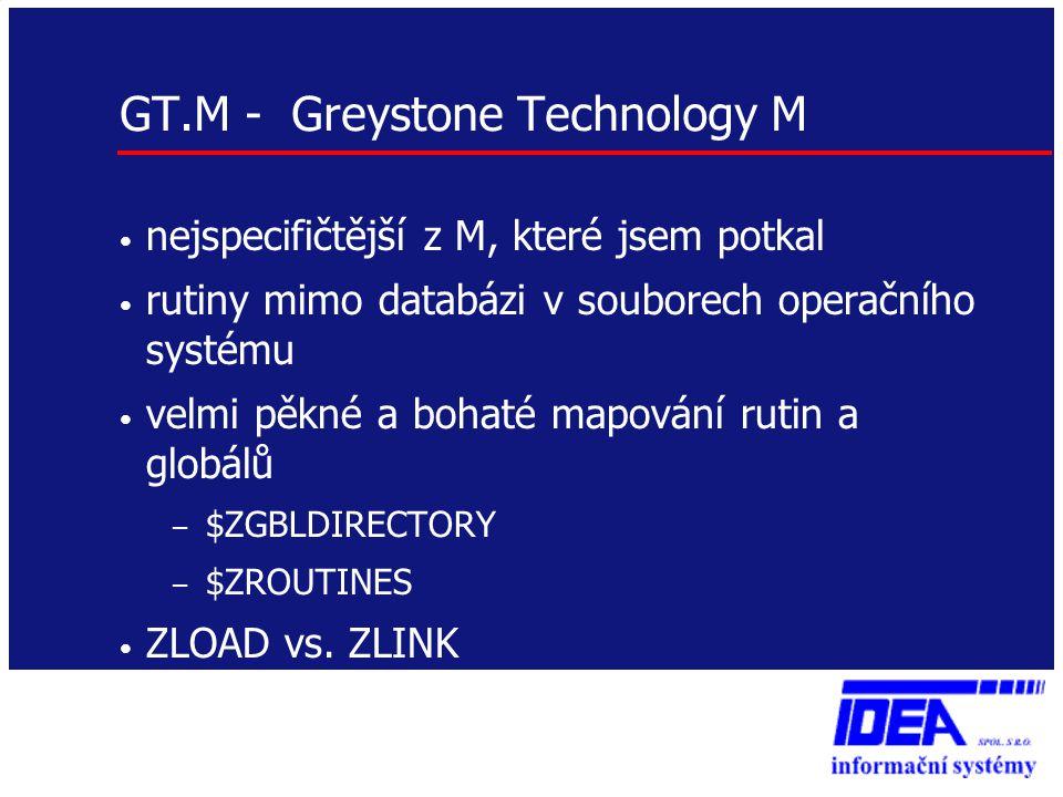 GT.M - Greystone Technology M • nejspecifičtější z M, které jsem potkal • rutiny mimo databázi v souborech operačního systému • velmi pěkné a bohaté m