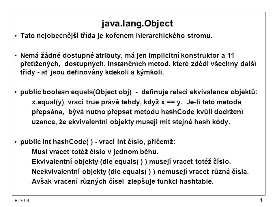 PJV041 java.lang.Object •Tato nejobecnější třída je kořenem hierarchického stromu. •Nemá žádné dostupné atributy, má jen implicitní konstruktor a 11 p