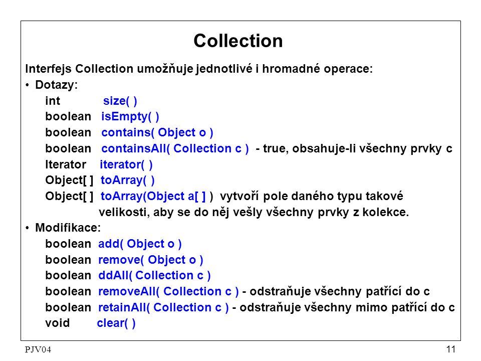 PJV0411 Collection Interfejs Collection umožňuje jednotlivé i hromadné operace: •Dotazy: int size( ) boolean isEmpty( ) boolean contains( Object o ) boolean containsAll( Collection c ) - true, obsahuje-li všechny prvky c Iterator iterator( ) Object[ ] toArray( ) Object[ ] toArray(Object a[ ] ) vytvoří pole daného typu takové velikosti, aby se do něj vešly všechny prvky z kolekce.