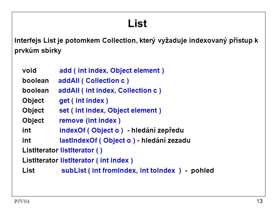 PJV0413 List Interfejs List je potomkem Collection, který vyžaduje indexovaný přístup k prvkům sbírky void add ( int index, Object element ) boolean a