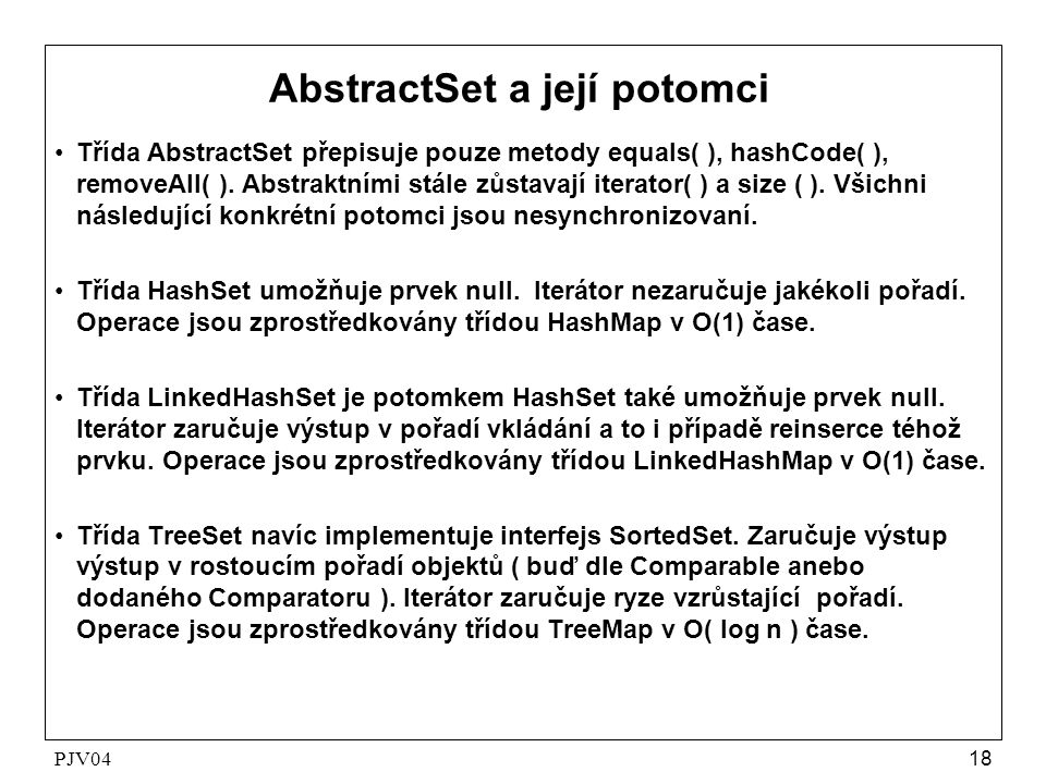 PJV0418 AbstractSet a její potomci •Třída AbstractSet přepisuje pouze metody equals( ), hashCode( ), removeAll( ). Abstraktními stále zůstavají iterat