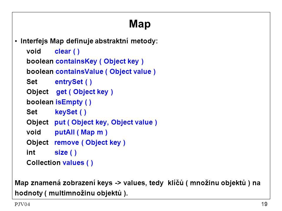 PJV0419 MapMap •Interfejs Map definuje abstraktní metody: void clear ( ) boolean containsKey ( Object key ) boolean containsValue ( Object value ) Set