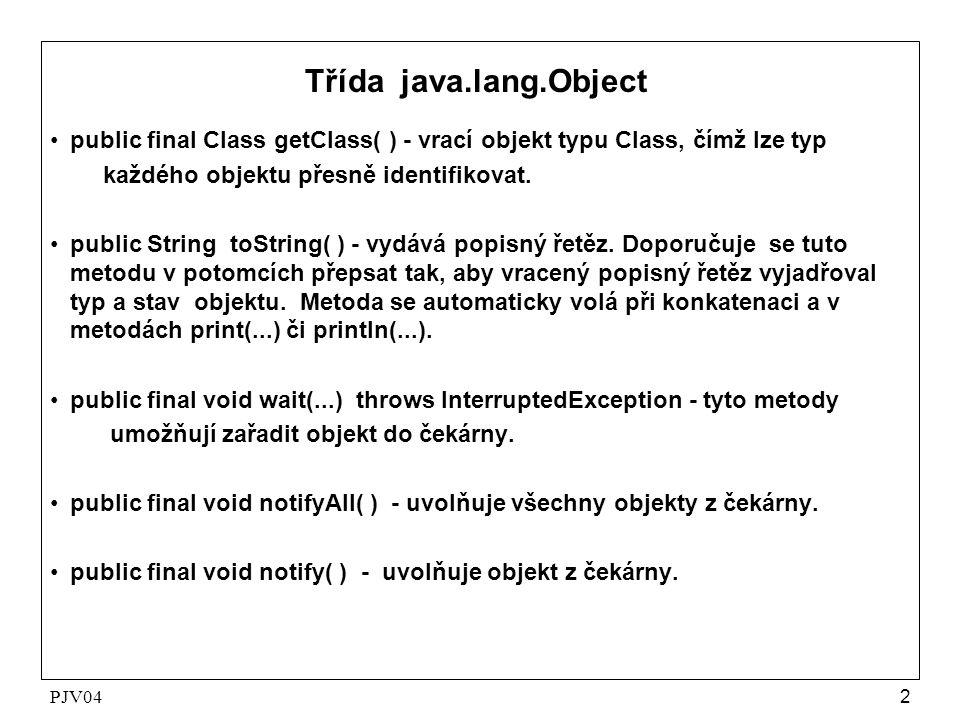 PJV042 Třída java.lang.Object •public final Class getClass( ) - vrací objekt typu Class, čímž lze typ každého objektu přesně identifikovat. •public St