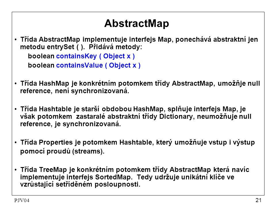 PJV0421 AbstractMap •Třída AbstractMap implementuje interfejs Map, ponechává abstraktní jen metodu entrySet ( ). Přidává metody: boolean containsKey (