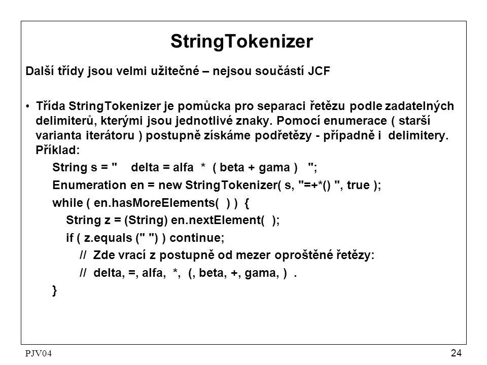PJV0424 StringTokenizer Další třídy jsou velmi užitečné – nejsou součástí JCF •Třída StringTokenizer je pomůcka pro separaci řetězu podle zadatelných delimiterů, kterými jsou jednotlivé znaky.