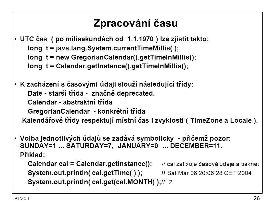 PJV0426 Zpracování času •UTC čas ( po milisekundách od 1.1.1970 ) lze zjistit takto: long t = java.lang.System.currentTimeMillis( ); long t = new GregorianCalendar().getTimeInMillis(); long t = Calendar.getInstance().getTimeInMillis(); •K zacházení s časovými údaji slouží následující třídy: Date - starší třída - značně deprecated.