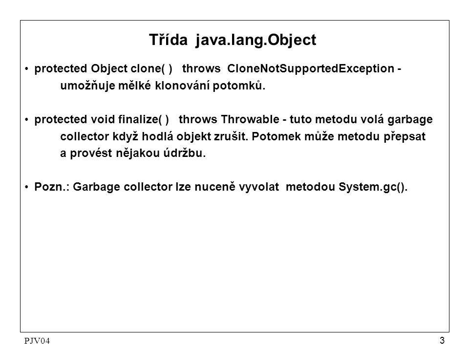 PJV043 Třída java.lang.Object •protected Object clone( ) throws CloneNotSupportedException - umožňuje mělké klonování potomků. •protected void finaliz