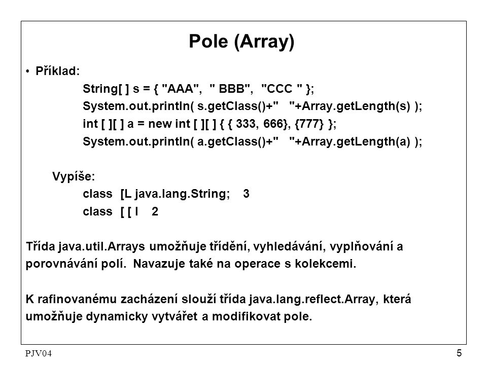 PJV045 Pole (Array) •Příklad: String[ ] s = { AAA , BBB , CCC }; System.out.println( s.getClass()+ +Array.getLength(s) ); int [ ][ ] a = new int [ ][ ] { { 333, 666}, {777} }; System.out.println( a.getClass()+ +Array.getLength(a) ); Vypíše: class [L java.lang.String; 3 class [ [ I 2 Třída java.util.Arrays umožňuje třídění, vyhledávání, vyplňování a porovnávání polí.