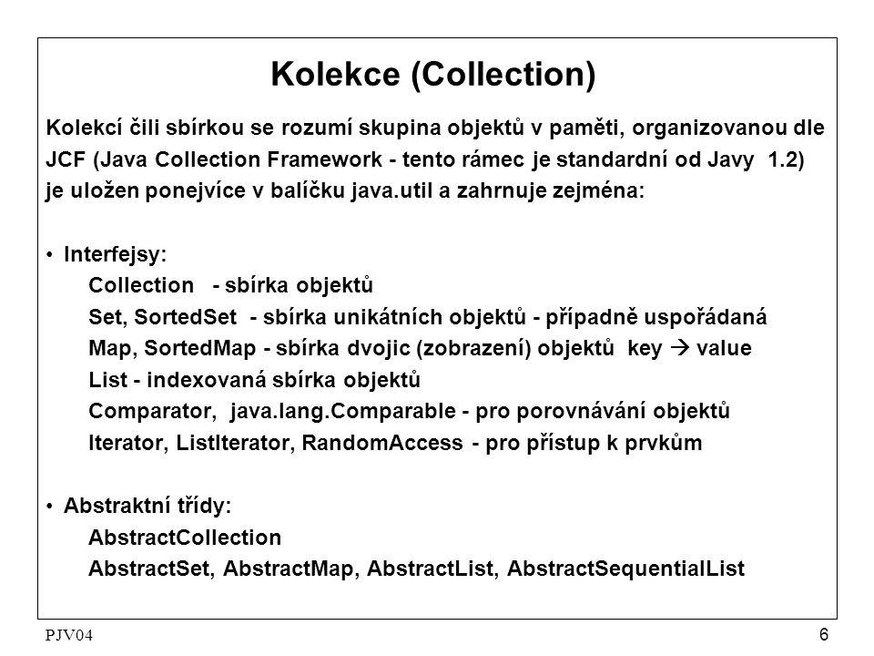 PJV047 Kolekce (Collection) •Třídy: ArrayList, LinkedList HashSet, LinkedHashSet, HashMap LinkedHashMap TreeSet, TreeMap Vector, Stack, Hashtable, Properties Arrays, Collections Algoritmy pro řazení, přesouvání, doplňování, kopírování a vyhledávaní