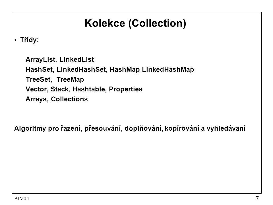PJV047 Kolekce (Collection) •Třídy: ArrayList, LinkedList HashSet, LinkedHashSet, HashMap LinkedHashMap TreeSet, TreeMap Vector, Stack, Hashtable, Pro