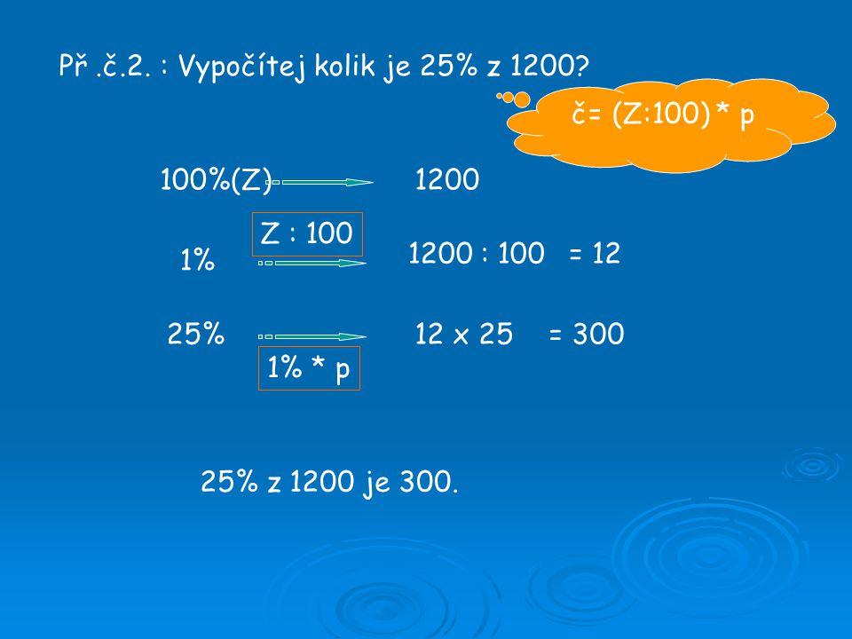 Př.č.2. : Vypočítej kolik je 25% z 1200? 100%(Z)1200 1% 1200 : 100= 12 25%12 x 25= 300 25% z 1200 je 300. č= (Z:100) * p Z : 100 1% * p