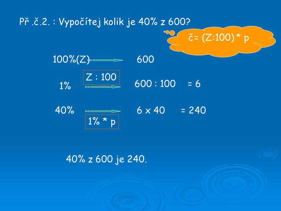 Př.č.2. : Vypočítej kolik je 40% z 600? 100%(Z)600 1% 600 : 100= 6 40%6 x 40= 240 40% z 600 je 240. č= (Z:100) * p Z : 100 1% * p