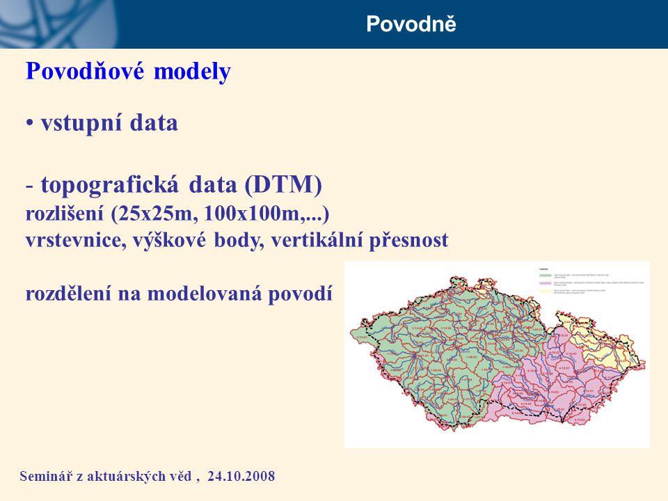 Seminář z aktuárských věd, 24.10.2008 Povodně Povodňové modely • vstupní data - topografická data (DTM) rozlišení (25x25m, 100x100m,...) vrstevnice, v
