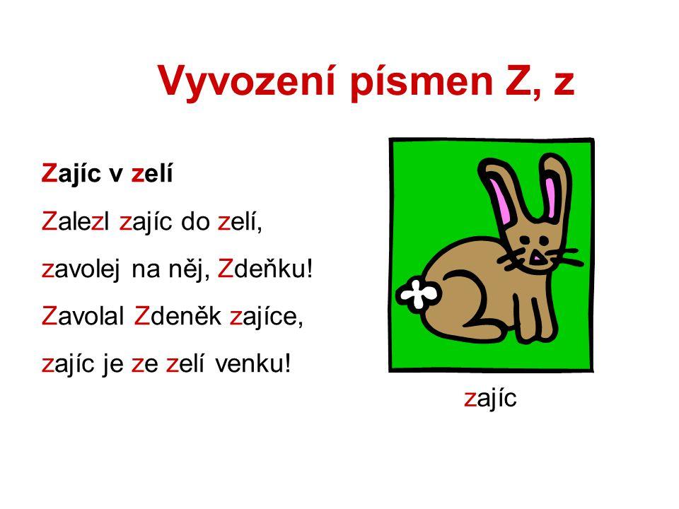 Vyvození písmen Z, z Zajíc v zelí Zalezl zajíc do zelí, zavolej na něj, Zdeňku! Zavolal Zdeněk zajíce, zajíc je ze zelí venku! zajíc