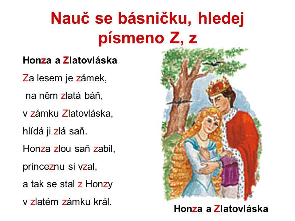 Nauč se básničku, hledej písmeno Z, z Honza a Zlatovláska Za lesem je zámek, na něm zlatá báň, v zámku Zlatovláska, hlídá ji zlá saň. Honza zlou saň z