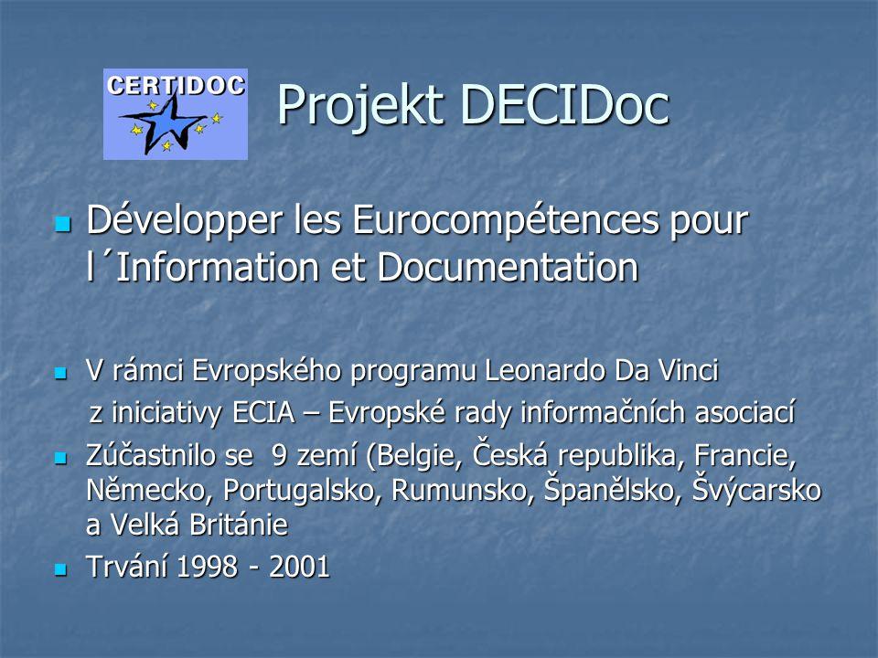 Projekt DECIDoc Projekt DECIDoc  Développer les Eurocompétences pour l´Information et Documentation  V rámci Evropského programu Leonardo Da Vinci z iniciativy ECIA – Evropské rady informačních asociací z iniciativy ECIA – Evropské rady informačních asociací  Zúčastnilo se 9 zemí (Belgie, Česká republika, Francie, Německo, Portugalsko, Rumunsko, Španělsko, Švýcarsko a Velká Británie  Trvání 1998 - 2001