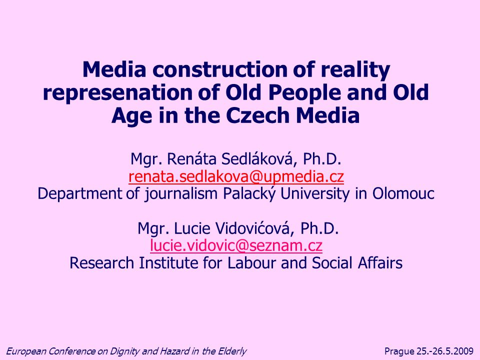 Prague 25.-26.5.2009European Conference on Dignity and Hazard in the Elderly •demographic changes: ageing of the Czech/EU population •age as a social construct •media as key agents participating on the proces of the social construction of reality REASONS FOR RESEARCH