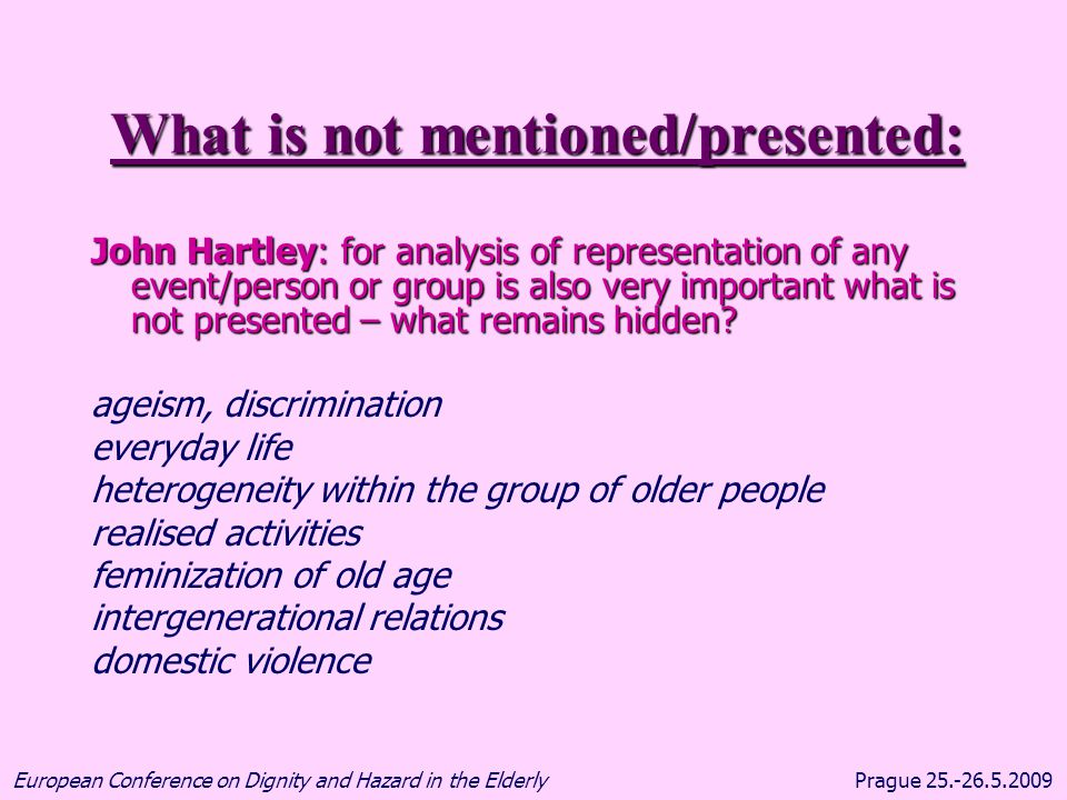 Prague 25.-26.5.2009European Conference on Dignity and Hazard in the Elderly What is not mentioned/presented: John Hartley: for analysis of representa