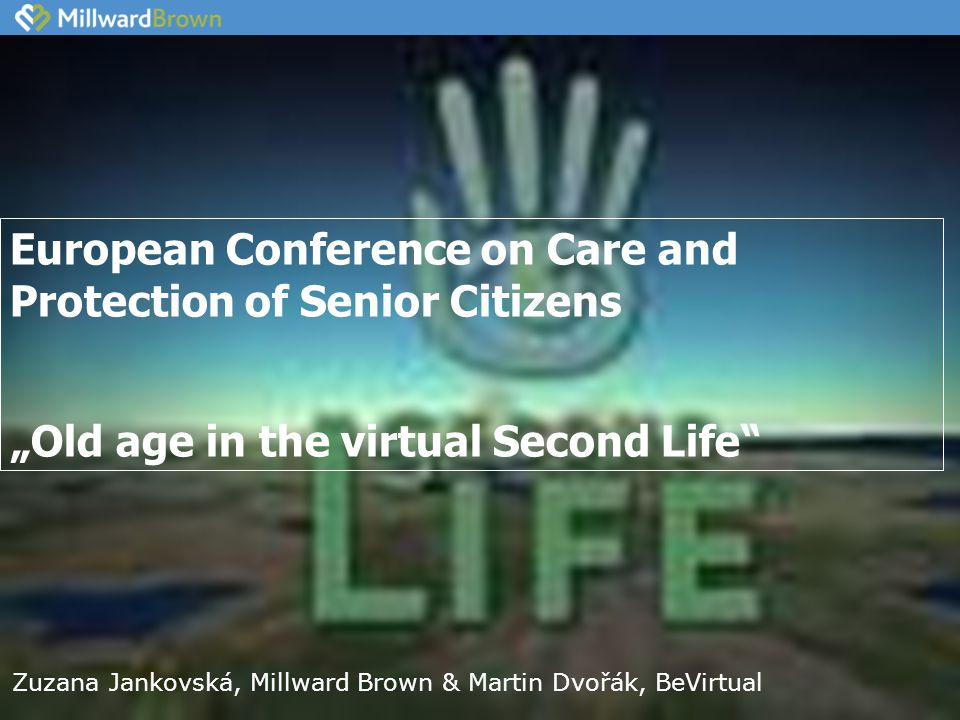 "European Conference on Care and Protection of Senior Citizens ""Old age in the virtual Second Life Zuzana Jankovská, Millward Brown & Martin Dvořák, BeVirtual"