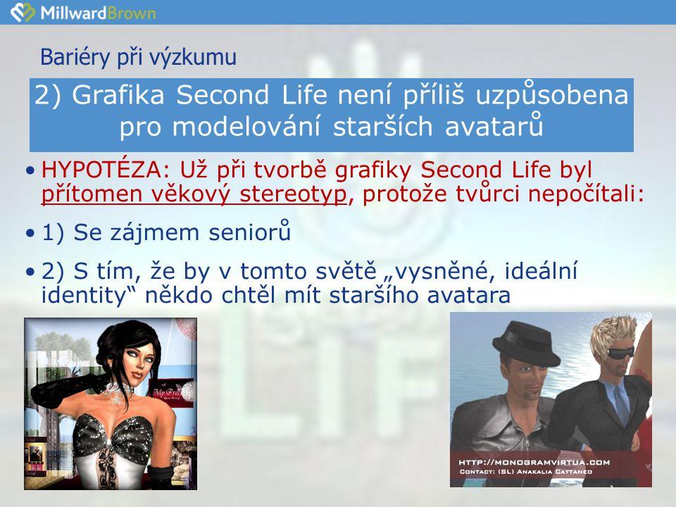 """Bariéry při výzkumu •HYPOTÉZA: Už při tvorbě grafiky Second Life byl přítomen věkový stereotyp, protože tvůrci nepočítali: •1) Se zájmem seniorů •2) S tím, že by v tomto světě """"vysněné, ideální identity někdo chtěl mít staršího avatara 2) Grafika Second Life není příliš uzpůsobena pro modelování starších avatarů"""