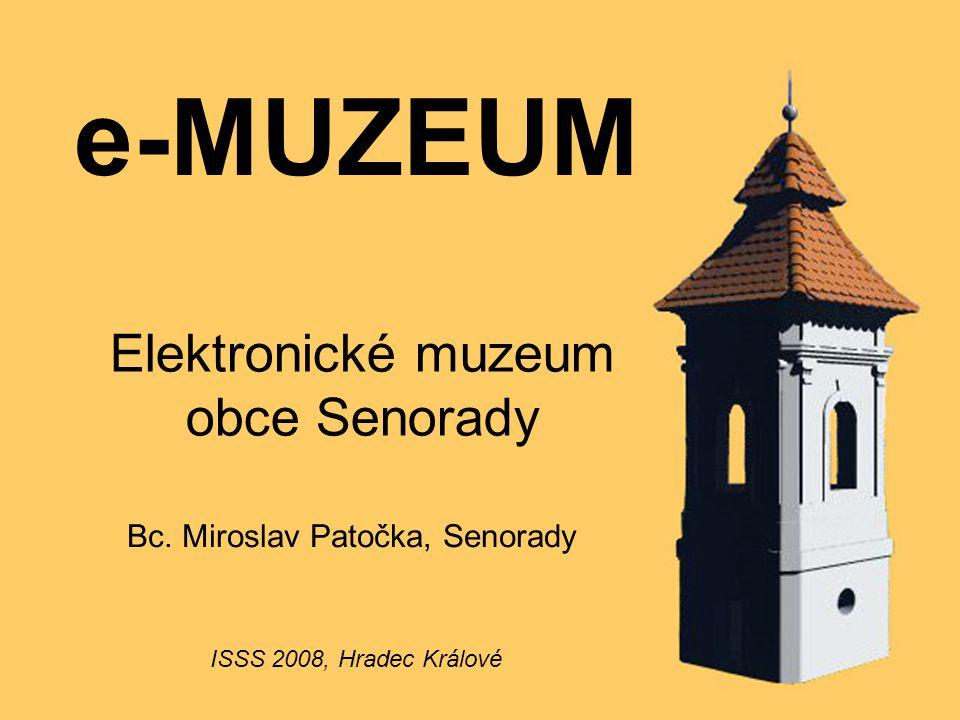 e-MUZEUM Elektronické muzeum obce Senorady Bc. Miroslav Patočka, Senorady ISSS 2008, Hradec Králové