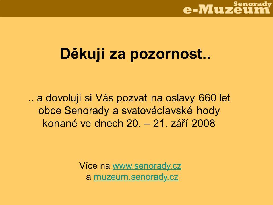 Děkuji za pozornost.... a dovoluji si Vás pozvat na oslavy 660 let obce Senorady a svatováclavské hody konané ve dnech 20. – 21. září 2008 Více na www