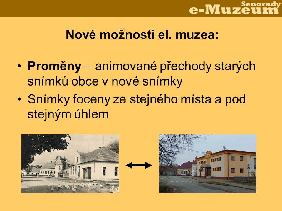 Nové možnosti el. muzea: •Proměny – animované přechody starých snímků obce v nové snímky •Snímky foceny ze stejného místa a pod stejným úhlem