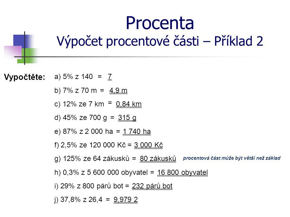 Procenta Výpočet procentové části – Příklad 2 Vypočtěte: a) 5% z 140 b) 7% z 70 m c) 12% ze 7 km d) 45% ze 700 g e) 87% z 2 000 ha f) 2,5% ze 120 000
