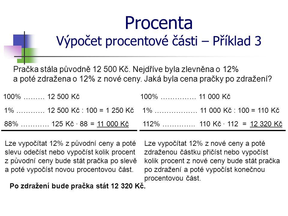 Procenta Výpočet procentové části – Příklad 3 Pračka stála původně 12 500 Kč. Nejdříve byla zlevněna o 12% a poté zdražena o 12% z nové ceny. Jaká byl