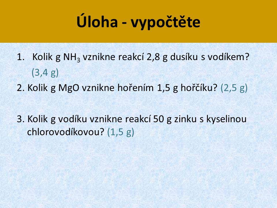 Úloha - vypočtěte 1.Kolik g NH 3 vznikne reakcí 2,8 g dusíku s vodíkem? (3,4 g) 2. Kolik g MgO vznikne hořením 1,5 g hořčíku? (2,5 g) 3. Kolik g vodík