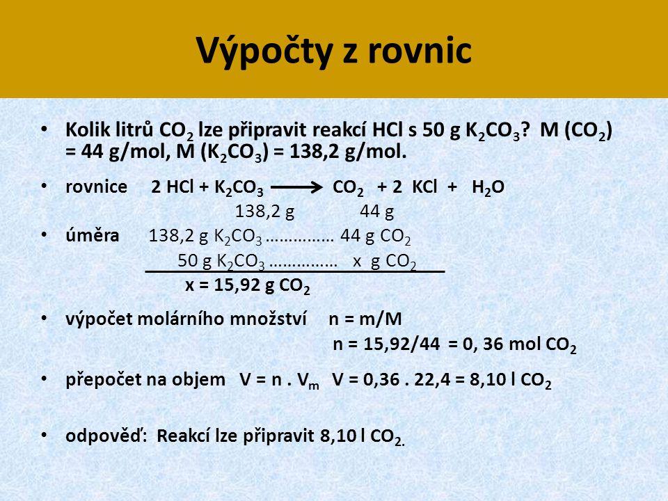 Výpočty z rovnic • Kolik litrů CO 2 lze připravit reakcí HCl s 50 g K 2 CO 3 ? M (CO 2 ) = 44 g/mol, M (K 2 CO 3 ) = 138,2 g/mol. • rovnice 2 HCl + K