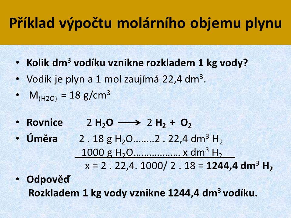 Příklad výpočtu molárního objemu plynu • Kolik dm 3 vodíku vznikne rozkladem 1 kg vody? • Vodík je plyn a 1 mol zaujímá 22,4 dm 3. • M (H2O) = 18 g/cm